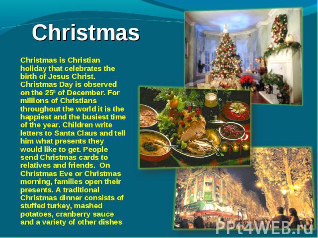 Christmas is Christian holiday that celebrates the birth of Jesus Christ. Christmas Day is observed on the 25th of December. For millions of Christians throughout the world it is the happiest and the busiest time of the year. Children write letters …