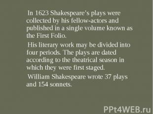 In 1623 Shakespeare's plays were collected by his fellow-actors and published in