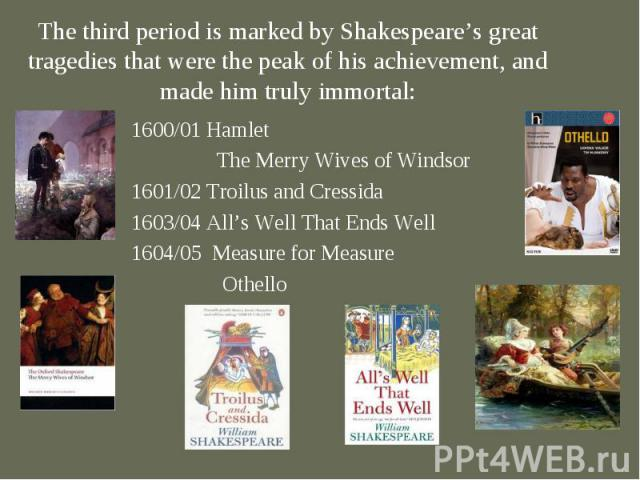 1600/01 Hamlet 1600/01 Hamlet The Merry Wives of Windsor 1601/02 Troilus and Cressida 1603/04 All's Well That Ends Well 1604/05 Measure for Measure Othello