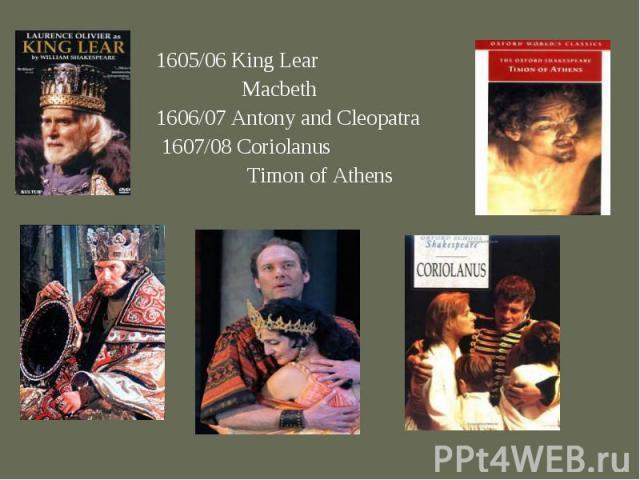1605/06 King Lear 1605/06 King Lear Macbeth 1606/07 Antony and Cleopatra 1607/08 Coriolanus Timon of Athens