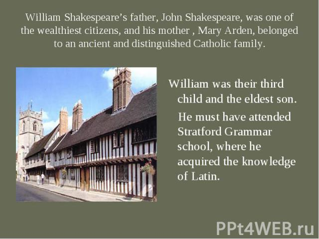 William was their third child and the eldest son. He must have attended Stratford Grammar school, where he acquired the knowledge of Latin.