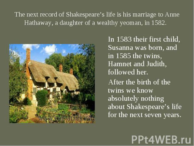 In 1583 their first child, Susanna was born, and in 1585 the twins, Hamnet and Judith, followed her. In 1583 their first child, Susanna was born, and in 1585 the twins, Hamnet and Judith, followed her. After the birth of the twins we know absolutely…
