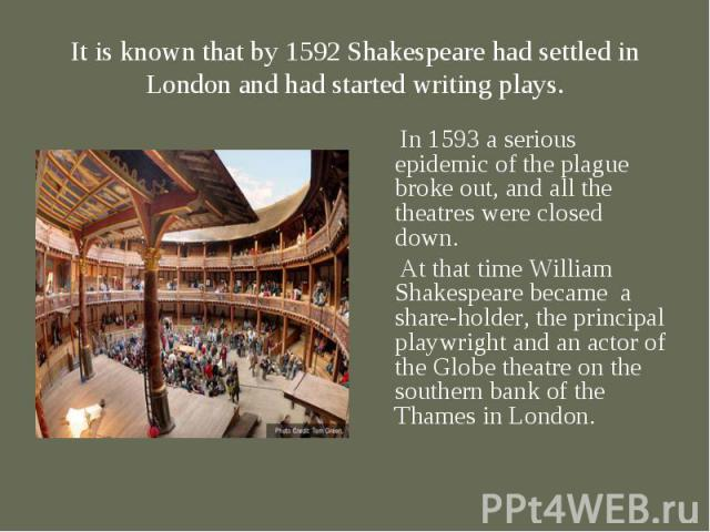 In 1593 a serious epidemic of the plague broke out, and all the theatres were closed down. In 1593 a serious epidemic of the plague broke out, and all the theatres were closed down. At that time William Shakespeare became a share-holder, the princip…