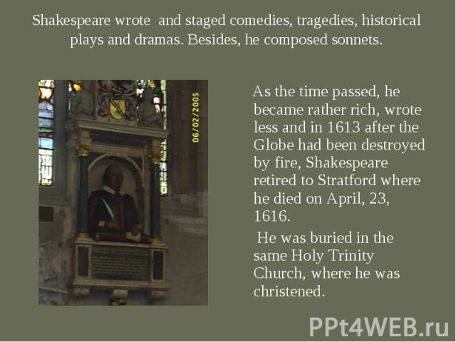 As the time passed, he became rather rich, wrote less and in 1613 after the Globe had been destroyed by fire, Shakespeare retired to Stratford where he died on April, 23, 1616. As the time passed, he became rather rich, wrote less and in 1613 after …