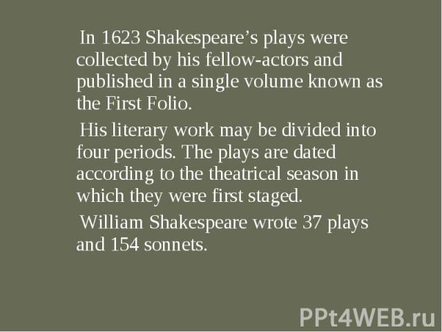 In 1623 Shakespeare's plays were collected by his fellow-actors and published in a single volume known as the First Folio. In 1623 Shakespeare's plays were collected by his fellow-actors and published in a single volume known as the First Folio. His…