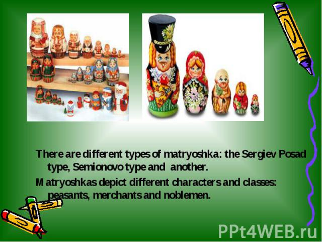 There are different types of matryoshka: the Sergiev Posad type, Semionovo type and another. There are different types of matryoshka: the Sergiev Posad type, Semionovo type and another. Matryoshkas depict different characters and classes: peasants, …