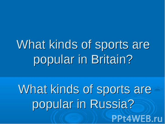 What kinds of sports are popular in Britain? What kinds of sports are popular in Russia?