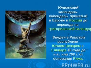 Юлианский календарь- календарь, принятый в Европе и России до перехода на григор