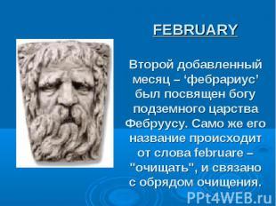 FEBRUARY Второй добавленный месяц – 'фебрариус' был посвящен богу подземного цар
