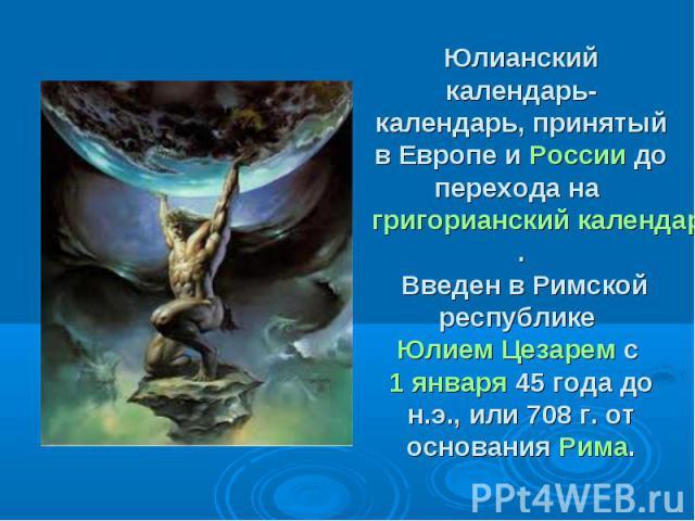 Юлианский календарь- календарь, принятый в Европе и России до перехода на григорианский календарь. Введен в Римской республике Юлием Цезарем с 1 января 45 года до н.э., или 708 г. от основания Рима.