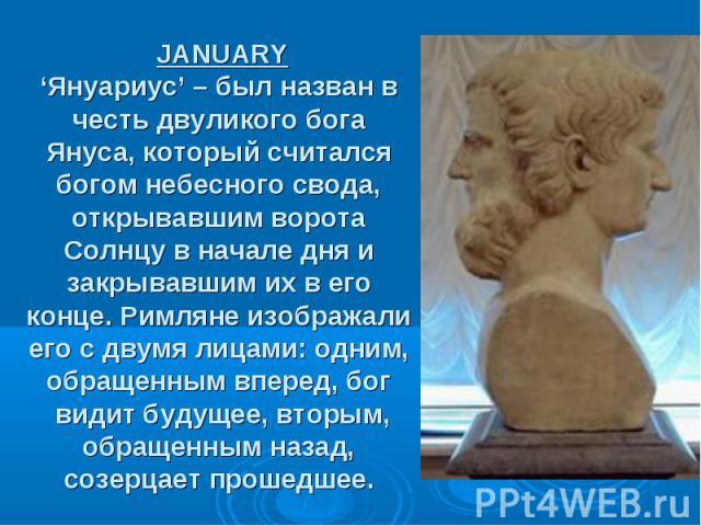 JANUARY 'Януариус' – был назван в честь двуликого бога Януса, который считался богом небесного свода, открывавшим ворота Солнцу в начале дня и закрывавшим их в его конце. Римляне изображали его с двумя лицами: одним, обращенным вперед, бог вид…