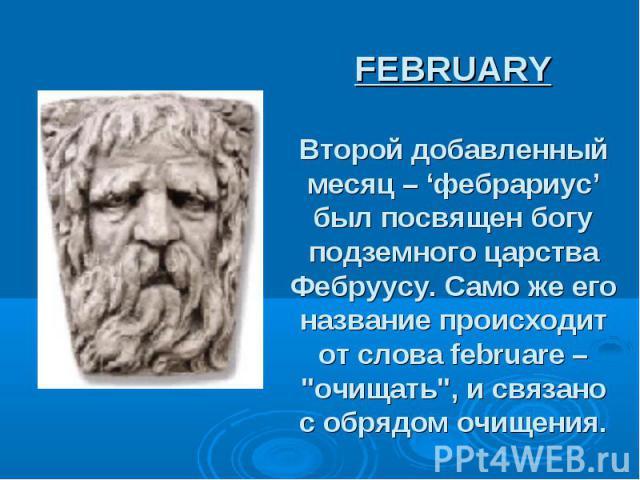 """FEBRUARY Второй добавленный месяц – 'фебрариус' был посвящен богу подземного царства Фебруусу. Само же его название происходит от слова februare – """"очищать"""", и связано с обрядом очищения."""