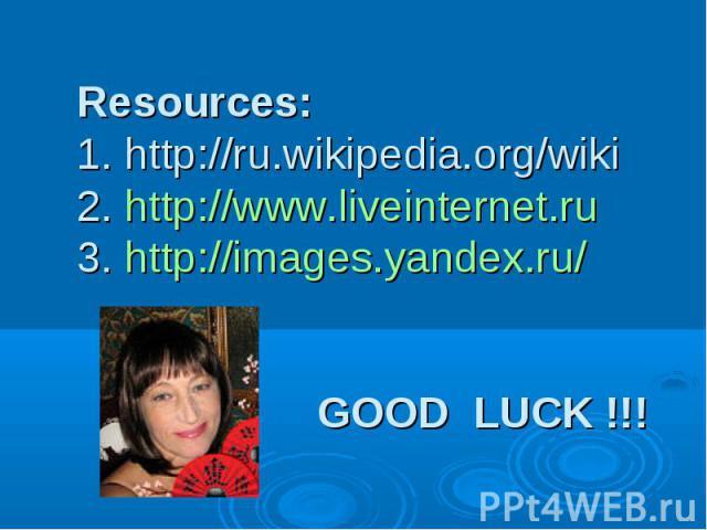 Resources: 1. http://ru.wikipedia.org/wiki 2. http://www.liveinternet.ru 3. http://images.yandex.ru/ GOOD LUCK !!!