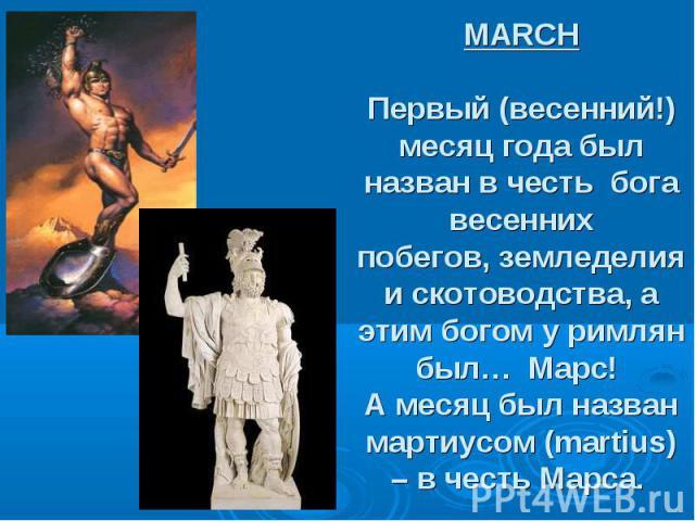 MARCH Первый (весенний!) месяц года был назван в честь бога весенних побегов,земледелия и скотоводства, а этим богом у римлян был… Марс! А месяц былназван мартиусом (martius) – в честь Марса.
