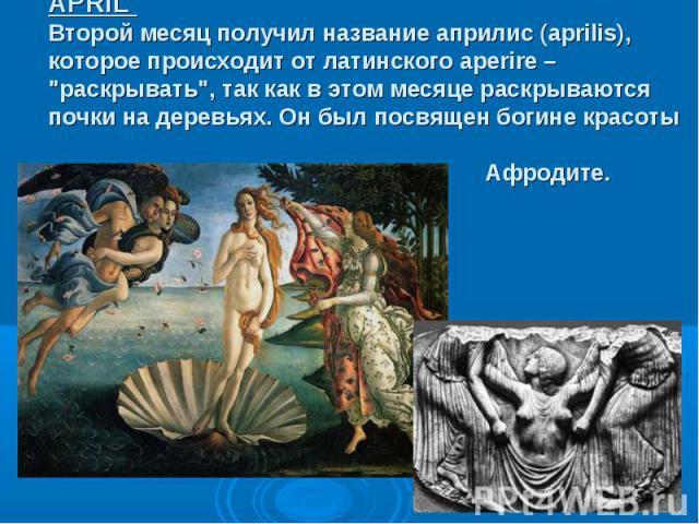 """APRIL Второй месяц получил название априлис (aprilis), которое происходит от латинского aperire – """"раскрывать"""", так как в этом месяце раскрываются почки на деревьях. Он был посвящен богине красоты Афродите."""