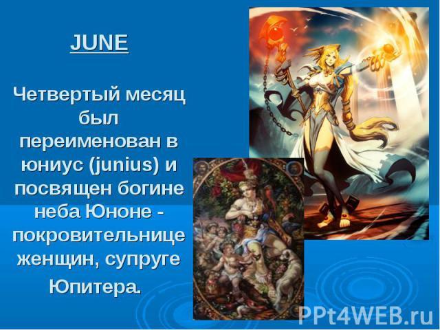 JUNE Четвертый месяц был переименован в юниус (junius) и посвящен богине неба Юноне - покровительнице женщин, супруге Юпитера.