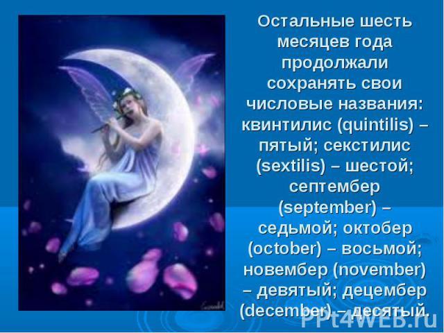 Остальные шесть месяцев года продолжали сохранять свои числовые названия: квинтилис (quintilis) – пятый;секстилис (sextilis) – шестой; септембер (september) – седьмой;октобер (october) – восьмой; новембер (november) – девятый;децем…