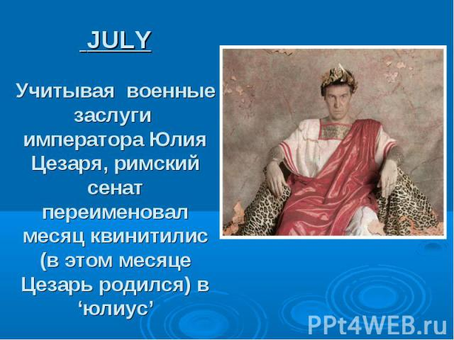JULY Учитывая военные заслуги императора Юлия Цезаря, римский сенат переименовал месяц квинитилис (в этом месяце Цезарь родился) в 'юлиус'