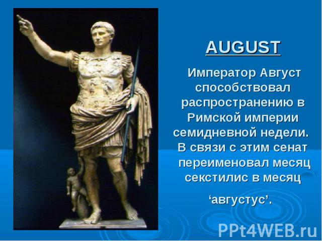 AUGUST Император Август способствовал распространению в Римской империи семидневной недели. В связи с этим сенат переименовал месяц секстилис в месяц 'августус'.