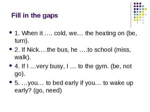 Fill in the gaps 1. When it …. cold, we… the heating on (be, turn). 2. If Nick….