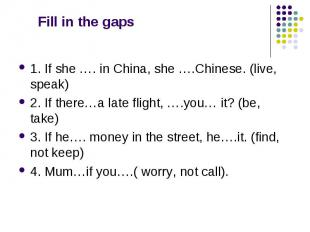 Fill in the gaps 1. If she …. in China, she ….Chinese. (live, speak) 2. If there