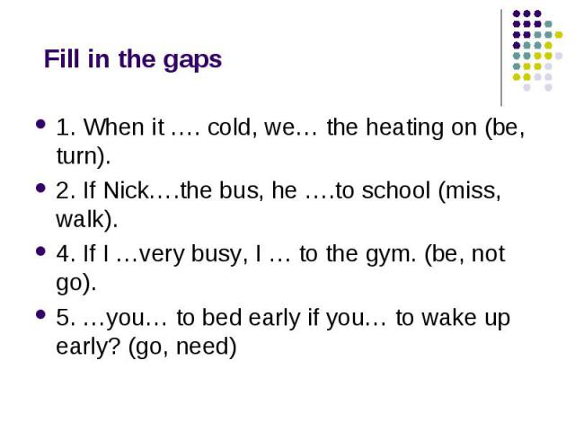 Fill in the gaps 1. When it …. cold, we… the heating on (be, turn). 2. If Nick….the bus, he ….to school (miss, walk). 4. If I …very busy, I … to the gym. (be, not go). 5. …you… to bed early if you… to wake up early? (go, need)