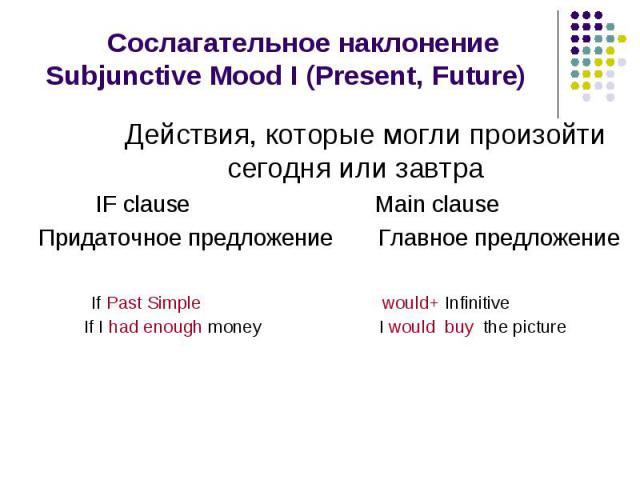 Сослагательное наклонение Subjunctive Mood I (Present, Future) Действия, которые могли произойти сегодня или завтра IF clause Main clause Придаточное предложение Главное предложение