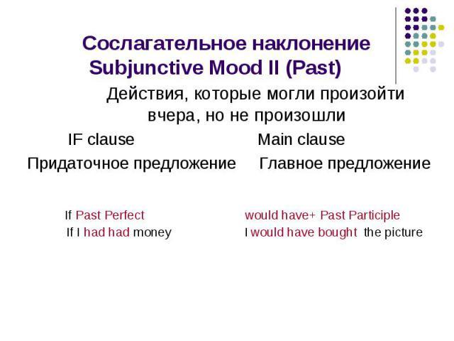 Сослагательное наклонение Subjunctive Mood II (Past) Действия, которые могли произойти вчера, но не произошли IF clause Main clause Придаточное предложение Главное предложение
