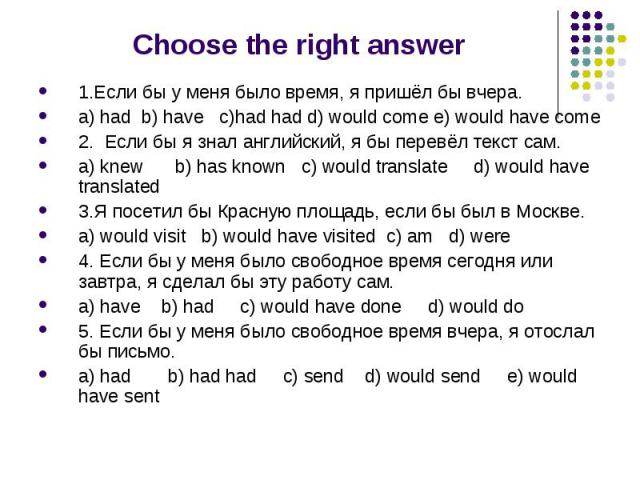 Choose the right answer 1.Если бы у меня было время, я пришёл бы вчера. a) had b) have c)had had d) would come e) would have come 2. Если бы я знал английский, я бы перевёл текст сам. a) knew b) has known c) would translate d) would have translated …