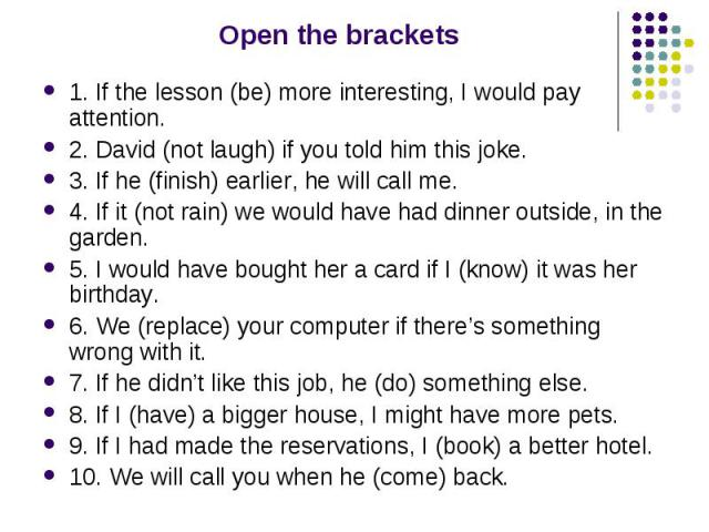 Open the brackets 1. If the lesson (be) more interesting, I would pay attention. 2. David (not laugh) if you told him this joke. 3. If he (finish) earlier, he will call me. 4. If it (not rain) we would have had dinner outside, in the garden. 5. I wo…
