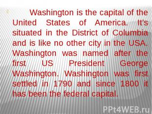 Washington is the capital of the United States of America. It's situated in the