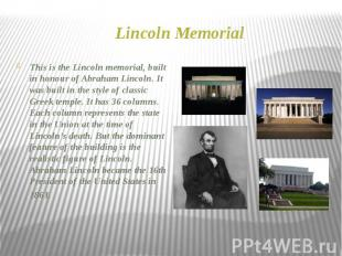 Lincoln Memorial This is the Lincoln memorial, built in honour of Abraham Lincol