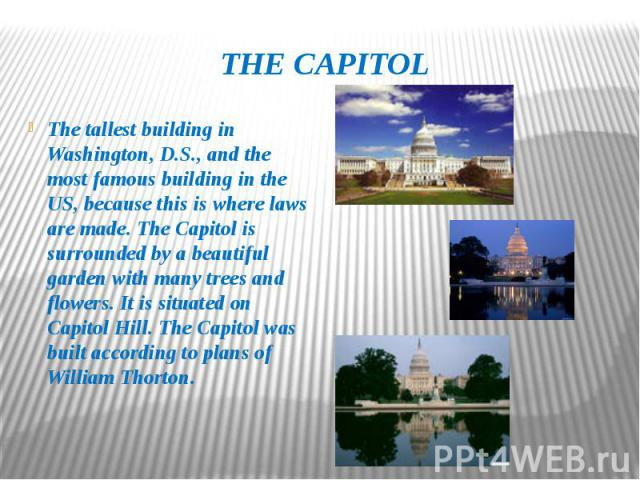 THE CAPITOL The tallest building in Washington, D.S., and the most famous building in the US, because this is where laws are made. The Capitol is surrounded by a beautiful garden with many trees and flowers. It is situated on Capitol Hill. The Capit…