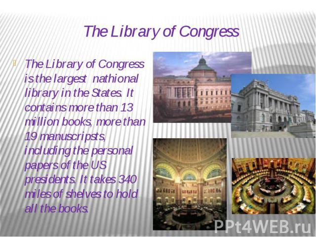 The Library of Congress The Library of Congress is the largest nathional library in the States. It contains more than 13 million books, more than 19 manuscripsts, including the personal papers of the US presidents. It takes 340 miles of shelves to h…