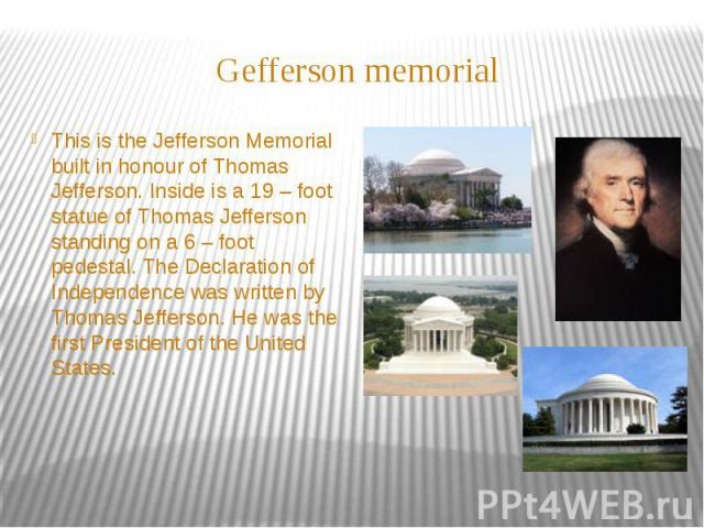 Gefferson memorial This is the Jefferson Memorial built in honour of Thomas Jefferson. Inside is a 19 – foot statue of Thomas Jefferson standing on a 6 – foot pedestal. The Declaration of Independence was written by Thomas Jefferson. He was the firs…