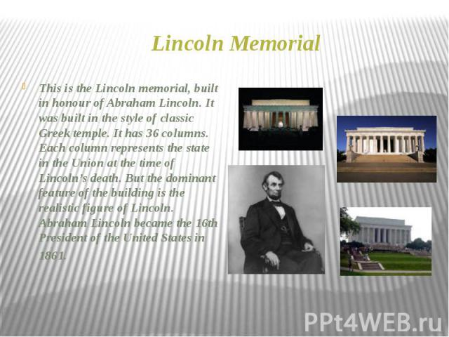 Lincoln Memorial This is the Lincoln memorial, built in honour of Abraham Lincoln. It was built in the style of classic Greek temple. It has 36 columns. Each column represents the state in the Union at the time of Lincoln's death. But the dominant f…