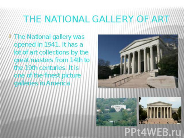 THE NATIONAL GALLERY OF ART The National gallery was opened in 1941. It has a lot of art collections by the great masters from 14th to the 19th centuries. It is one of the finest picture galleries in America