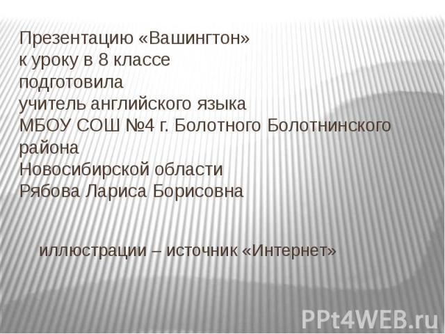 Презентацию «Вашингтон» к уроку в 8 классе подготовила учитель английского языка МБОУ СОШ №4 г. Болотного Болотнинского района Новосибирской области Рябова Лариса Борисовна