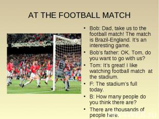 Bob: Dad, take us to the football match! The match is Brazil-England. It's an in