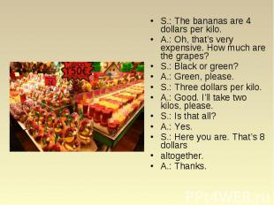 S.: The bananas are 4 dollars per kilo. S.: The bananas are 4 dollars per kilo.
