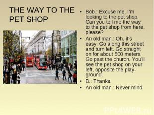 Bob.: Excuse me. I'm looking to the pet shop. Can you tell me the way to the pet