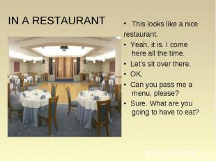 This looks like a nice This looks like a nice restaurant. • Yeah, it is. I come