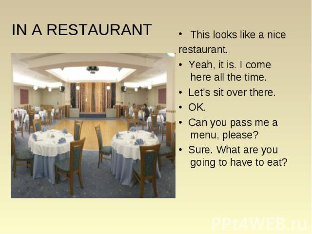 This looks like a nice This looks like a nice restaurant. • Yeah, it is. I come here all the time. • Let's sit over there. • OK. • Can you pass me a menu, please? • Sure. What are you going to have to eat?