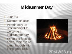 Midsummer Day June 24 Summer solstice. People stay up until midnight to welcome