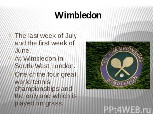 Wimbledon The last week of July and the first week of June. At Wimbledon in Sout