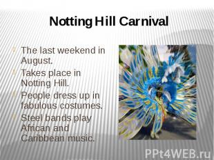 Notting Hill Carnival The last weekend in August. Takes place in Notting Hill. P