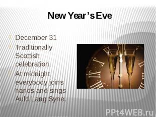 New Year's Eve December 31 Traditionally Scottish celebration. At midnight every