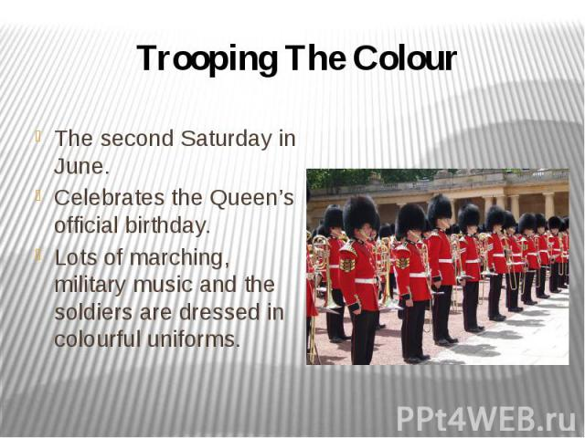 Trooping The Colour The second Saturday in June. Celebrates the Queen's official birthday. Lots of marching, military music and the soldiers are dressed in colourful uniforms.