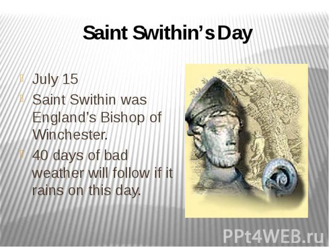 Saint Swithin's Day July 15 Saint Swithin was England's Bishop of Winchester. 40 days of bad weather will follow if it rains on this day.