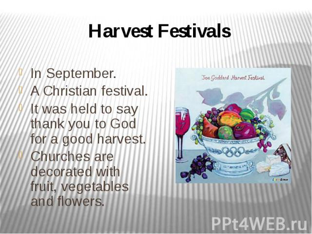 Harvest Festivals In September. A Christian festival. It was held to say thank you to God for a good harvest. Churches are decorated with fruit, vegetables and flowers.